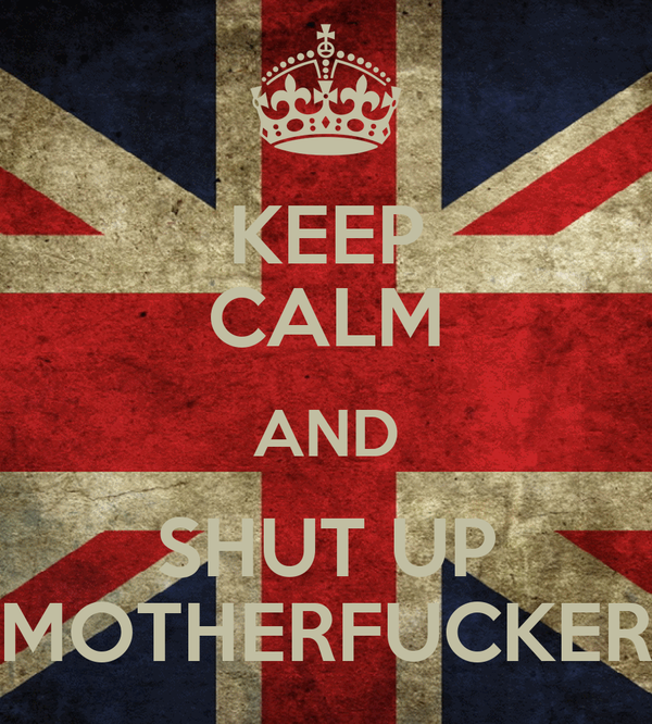 KEEP CALM AND SHUT UP MOTHERFUCKER