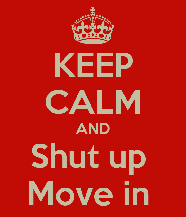 KEEP CALM AND Shut up  Move in