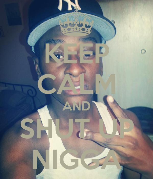 KEEP CALM AND SHUT UP NIGGA