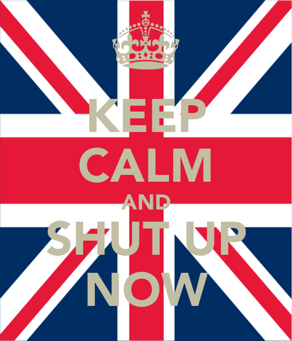 KEEP CALM AND SHUT UP NOW