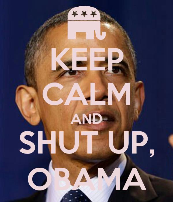 KEEP CALM AND SHUT UP, OBAMA