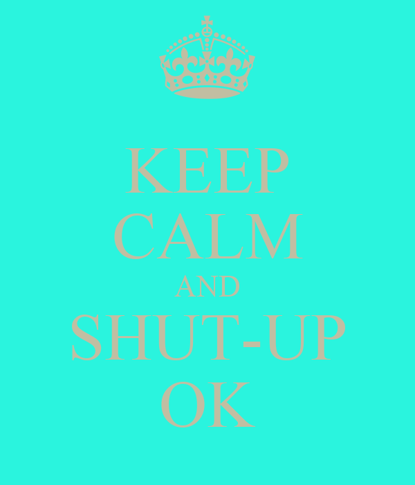 KEEP CALM AND SHUT-UP OK