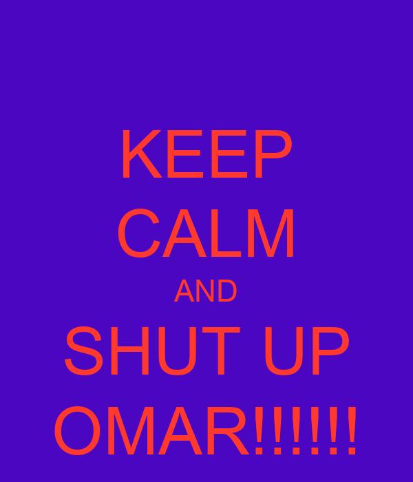 KEEP CALM AND SHUT UP OMAR!!!!!!