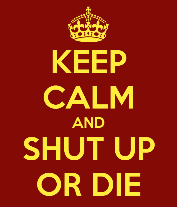 KEEP CALM AND SHUT UP OR DIE