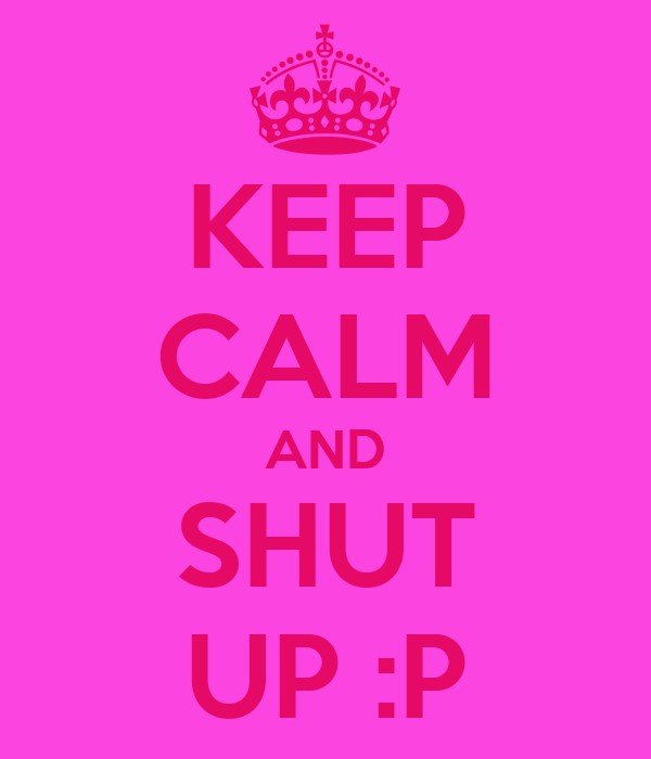 KEEP CALM AND SHUT UP :P