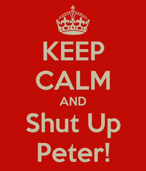 KEEP CALM AND Shut Up Peter!