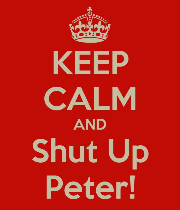 KEEP CALM AND Shut Up Peter!