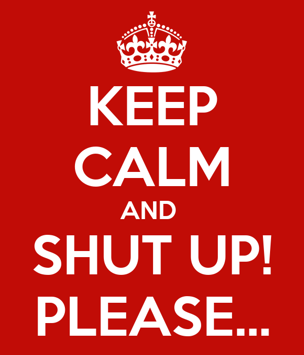 KEEP CALM AND  SHUT UP! PLEASE...