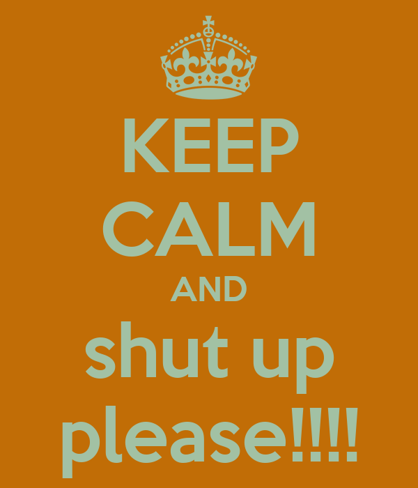 KEEP CALM AND shut up please!!!!
