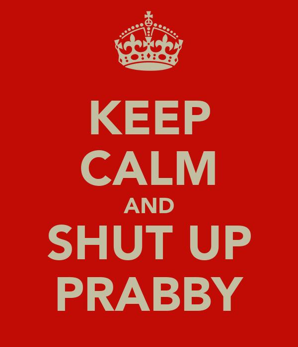 KEEP CALM AND SHUT UP PRABBY