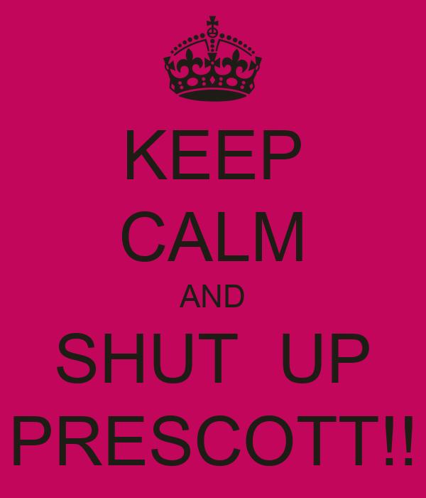 KEEP CALM AND SHUT  UP PRESCOTT!!