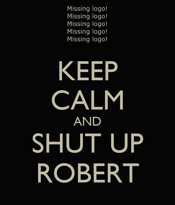 KEEP CALM AND SHUT UP ROBERT