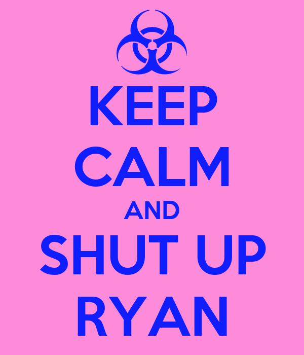 KEEP CALM AND SHUT UP RYAN