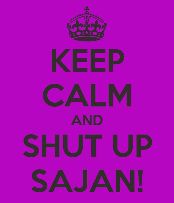 KEEP CALM AND SHUT UP SAJAN!