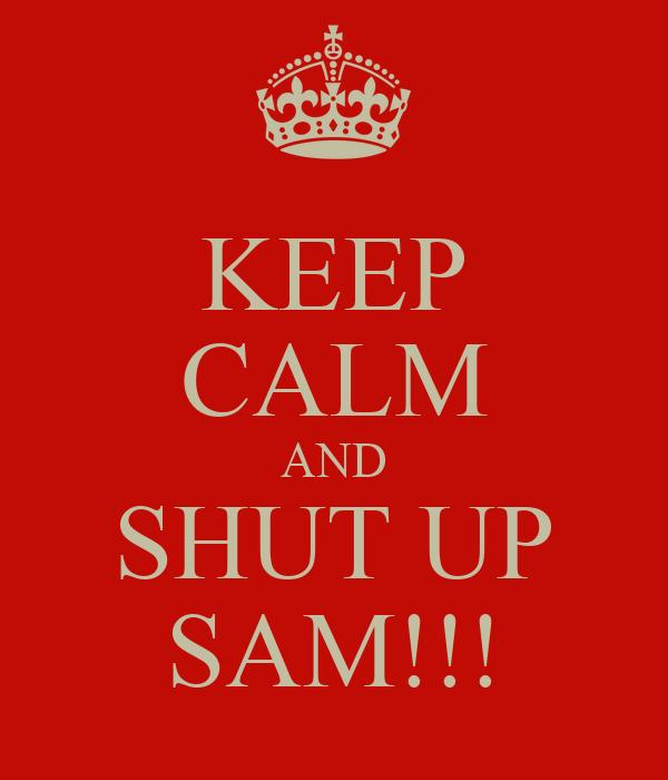 KEEP CALM AND SHUT UP SAM!!!