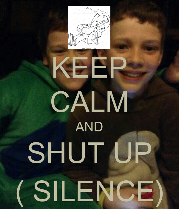 KEEP CALM AND SHUT UP ( SILENCE)