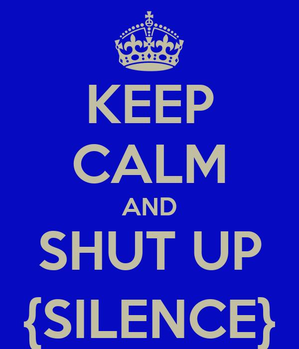 KEEP CALM AND SHUT UP {SILENCE}