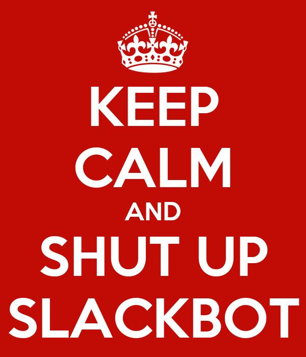 KEEP CALM AND SHUT UP SLACKBOT