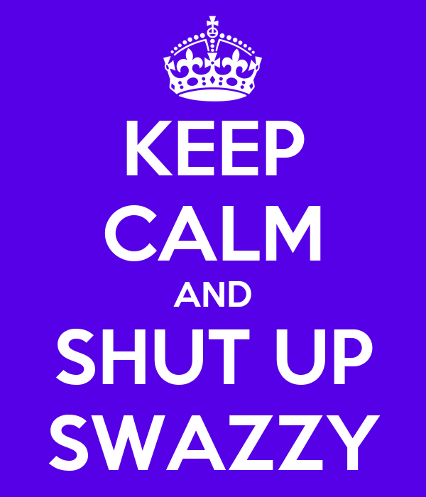 KEEP CALM AND SHUT UP SWAZZY
