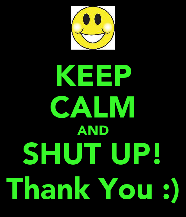 KEEP CALM AND SHUT UP! Thank You :)