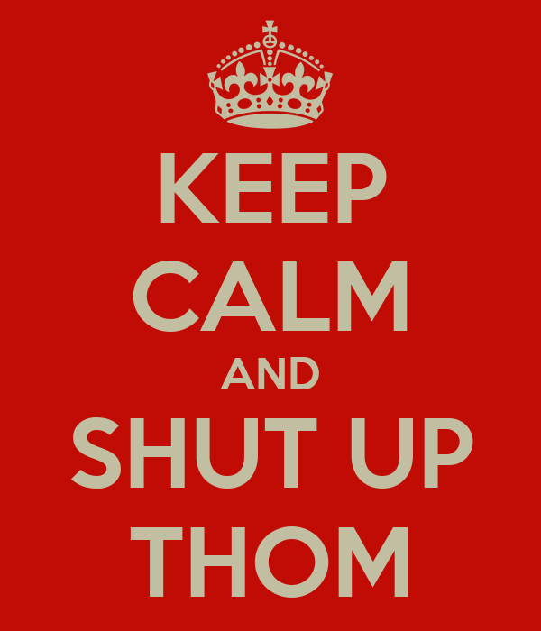 KEEP CALM AND SHUT UP THOM