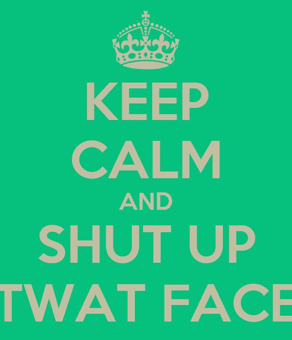 KEEP CALM AND SHUT UP TWAT FACE