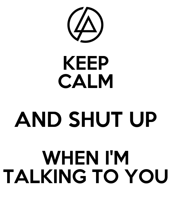 KEEP CALM AND SHUT UP WHEN I'M TALKING TO YOU