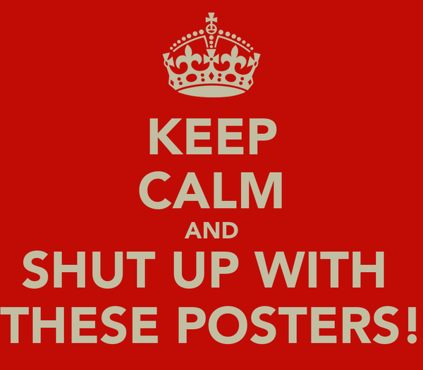 KEEP CALM AND SHUT UP WITH  THESE POSTERS!