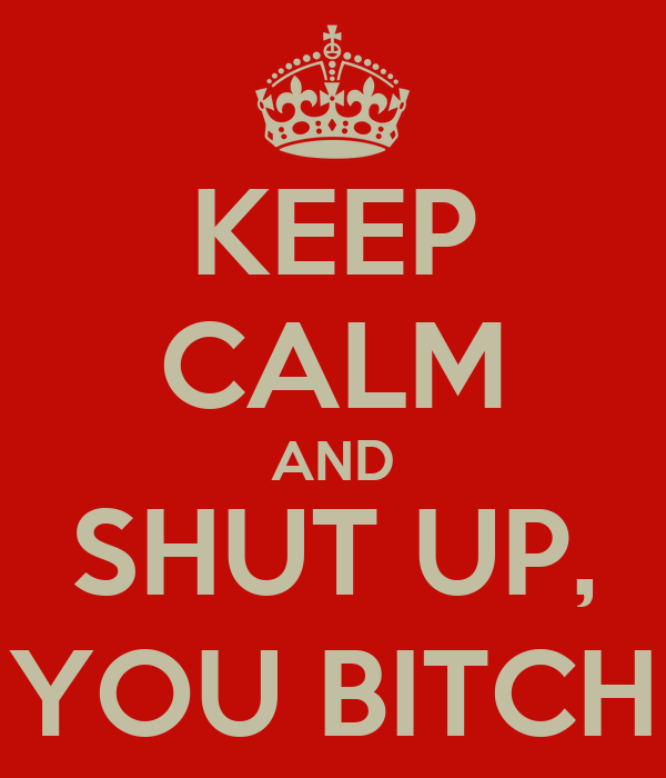 KEEP CALM AND SHUT UP, YOU BITCH