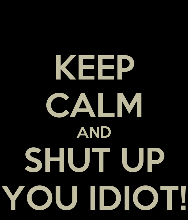 KEEP CALM AND SHUT UP YOU IDIOT!