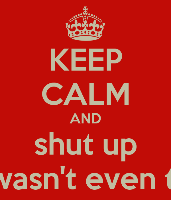 KEEP CALM AND shut up you wasn't even there