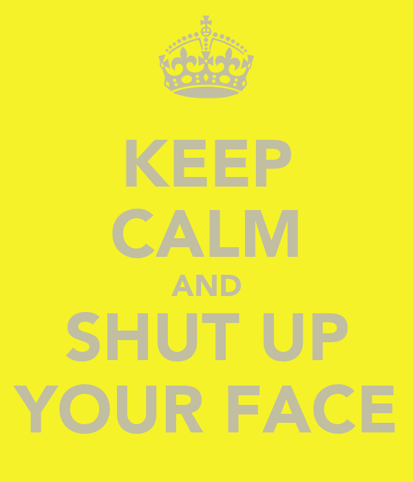 KEEP CALM AND SHUT UP YOUR FACE