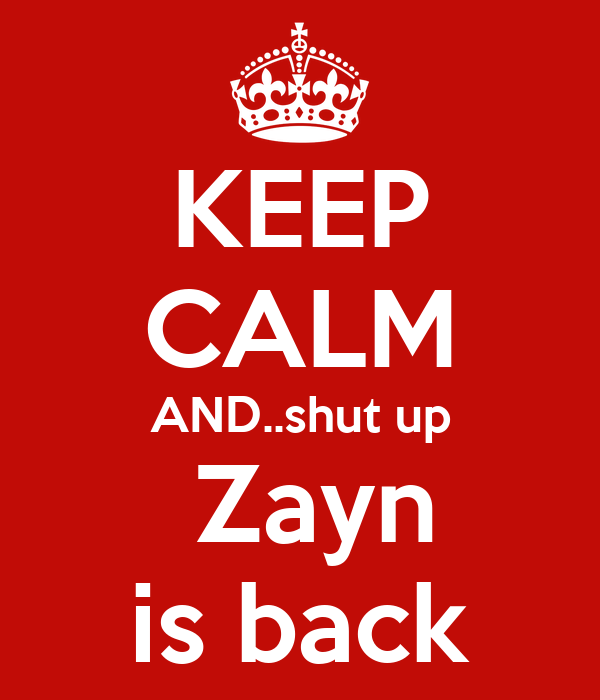 KEEP CALM AND..shut up  Zayn is back