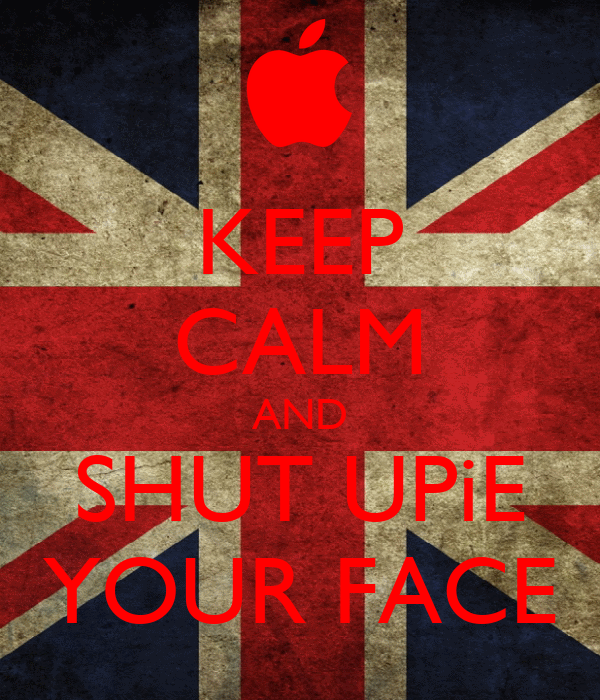 KEEP CALM AND SHUT UPiE YOUR FACE