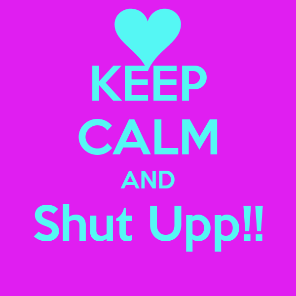 KEEP CALM AND Shut Upp!!