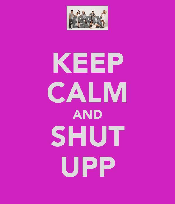 KEEP CALM AND SHUT UPP