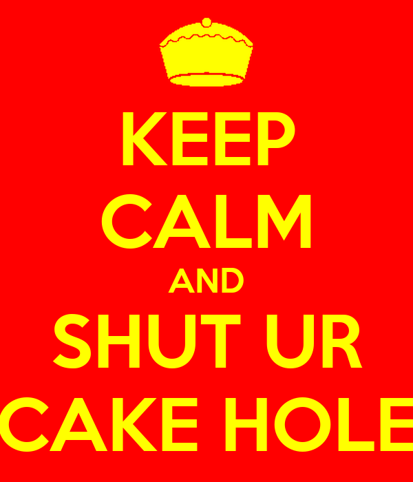 KEEP CALM AND SHUT UR CAKE HOLE