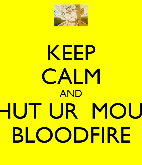 KEEP CALM AND SHUT UR  MOUT BLOODFIRE