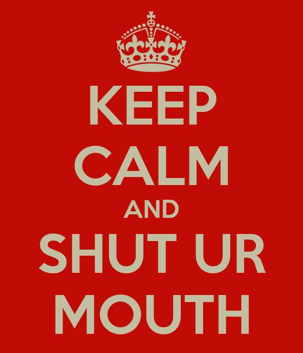KEEP CALM AND SHUT UR MOUTH