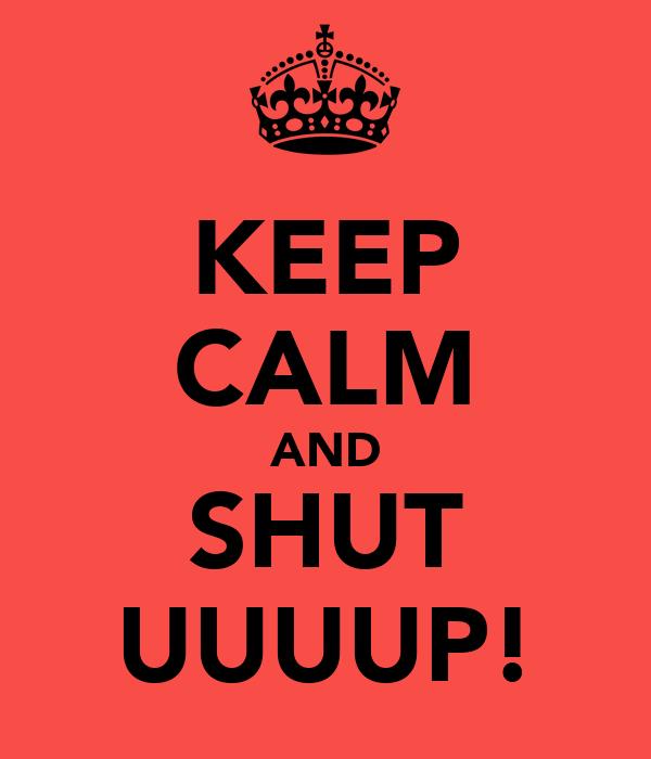 KEEP CALM AND SHUT UUUUP!