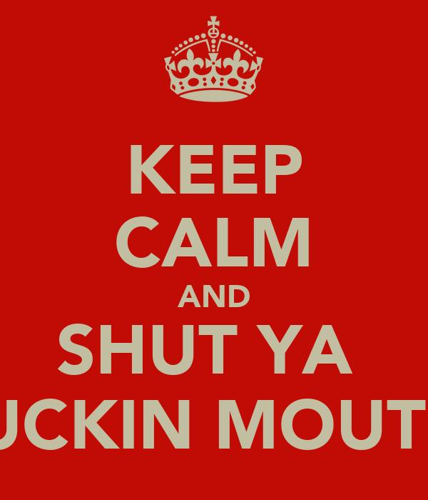 KEEP CALM AND SHUT YA  FUCKIN MOUTH