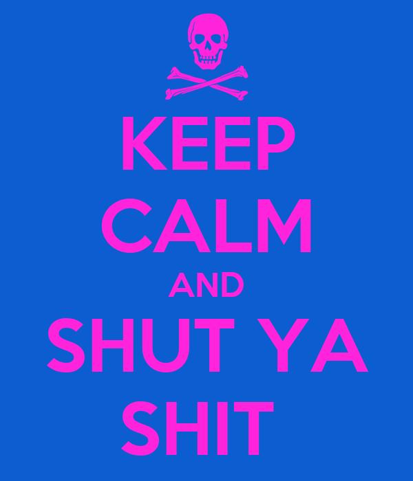 KEEP CALM AND SHUT YA SHIT