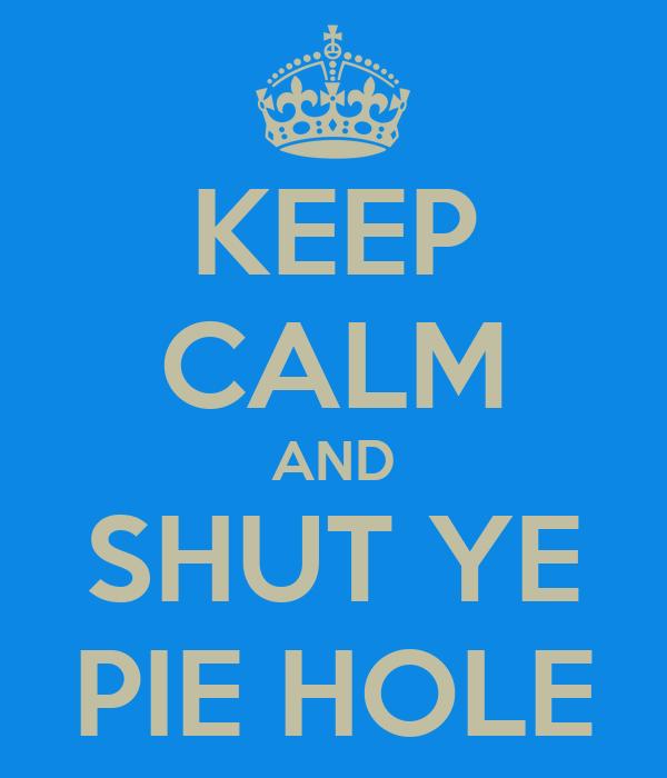 KEEP CALM AND SHUT YE PIE HOLE