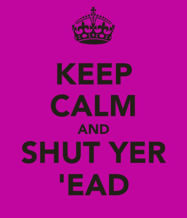 KEEP CALM AND SHUT YER 'EAD