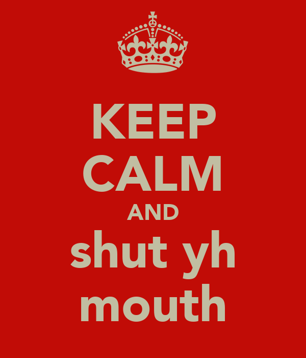 KEEP CALM AND shut yh mouth