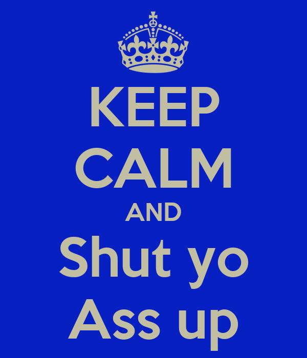 KEEP CALM AND Shut yo Ass up