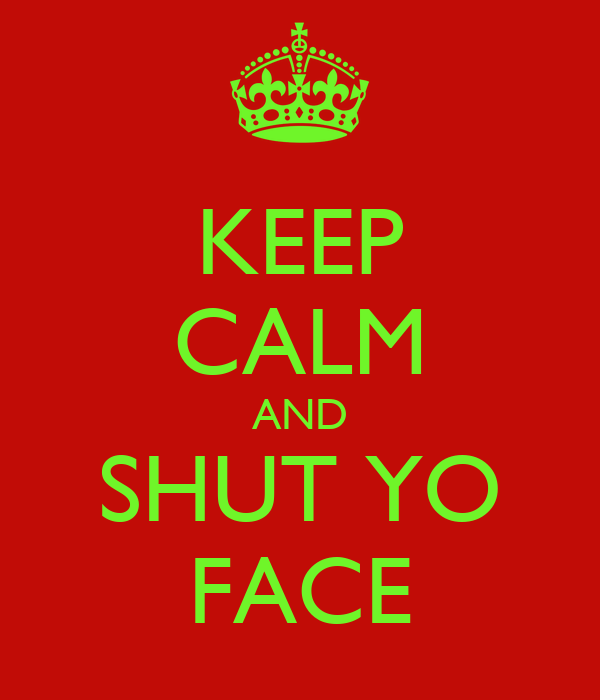 KEEP CALM AND SHUT YO FACE