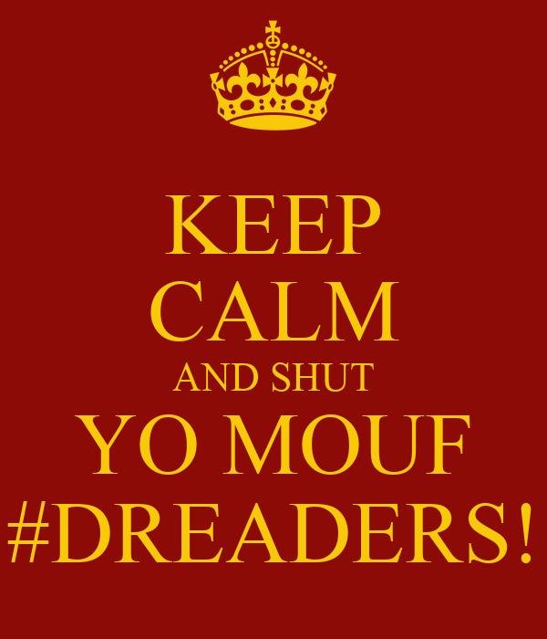 KEEP CALM AND SHUT YO MOUF #DREADERS!