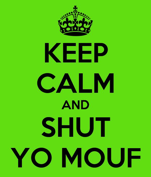 KEEP CALM AND SHUT YO MOUF