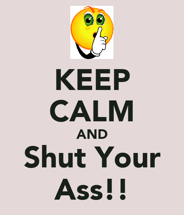 KEEP CALM AND Shut Your Ass!!